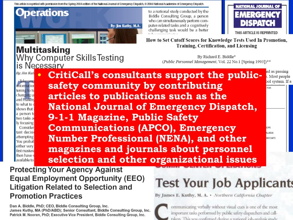 CritiCall's consultants support the public-safety community by contributing articles to publications such as the National Journal of Emergency Dispatch, 9-1-1 Magazine, Public Safety Communications (APCO), Emergency Number Professional (NENA), and other magazines and journals about personnel selection and other organizational issues