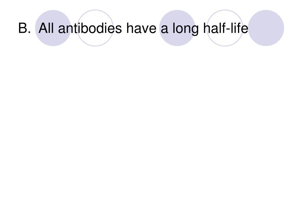 B.  All antibodies have a long half-life