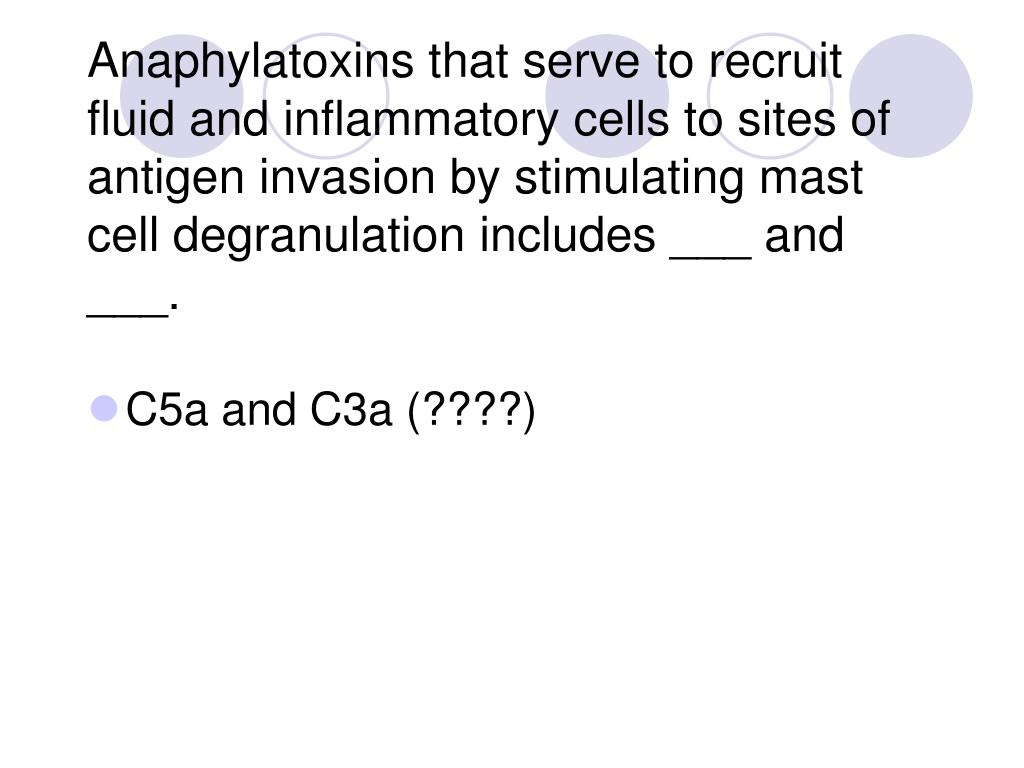 Anaphylatoxins that serve to recruit fluid and inflammatory cells to sites of antigen invasion by stimulating mast cell degranulation includes ___ and ___.