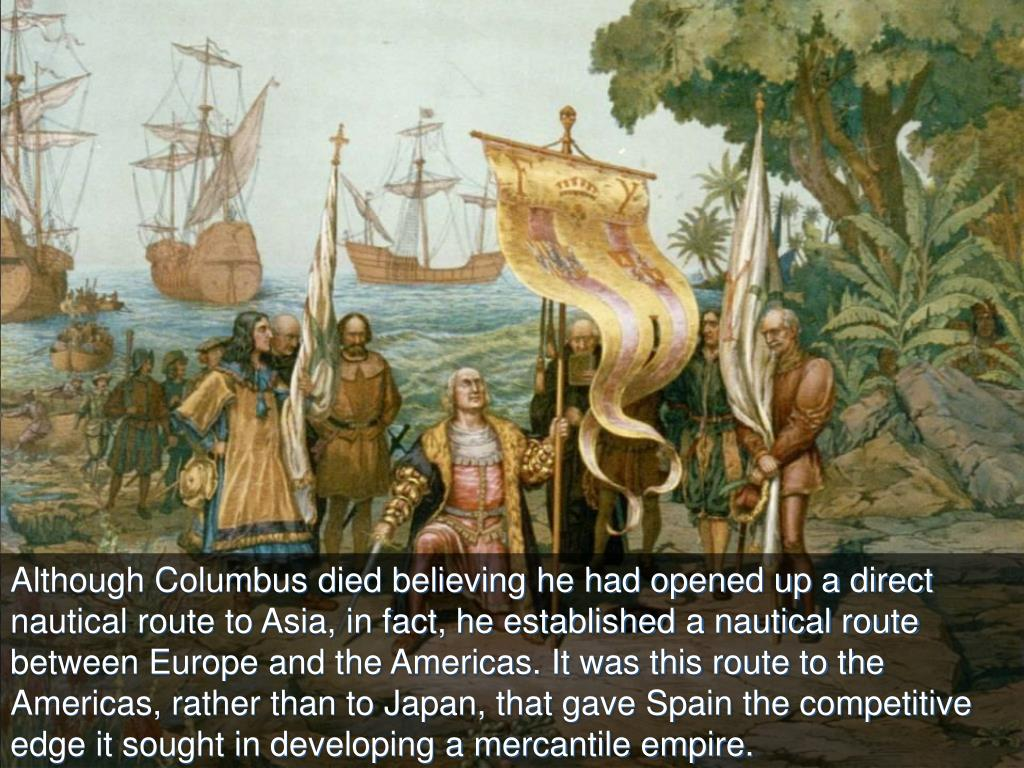 Although Columbus died believing he had opened up a direct nautical route to Asia, in fact, he established a nautical route between Europe and the Americas. It was this route to the Americas, rather than to Japan, that gave Spain the competitive edge it sought in developing a mercantile empire.