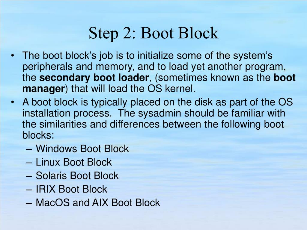 The boot block's job is to initialize some of the system's peripherals and memory, and to load yet another program, the