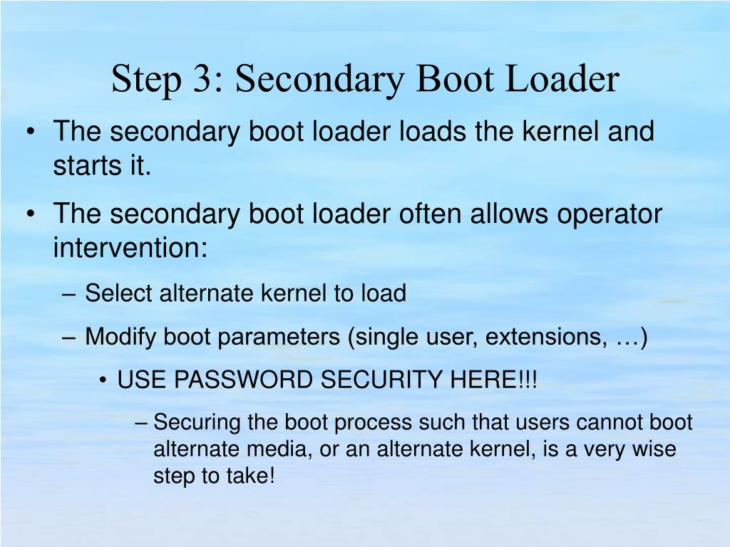 The secondary boot loader loads the kernel and starts it.