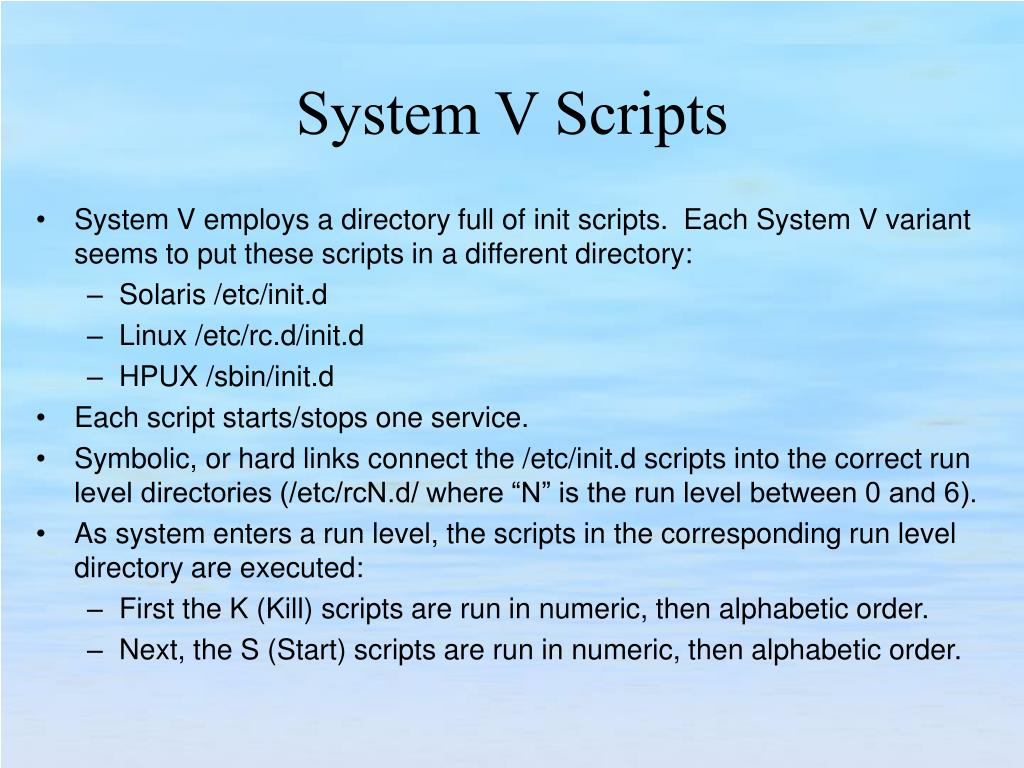 System V employs a directory full of init scripts.  Each System V variant seems to put these scripts in a different directory: