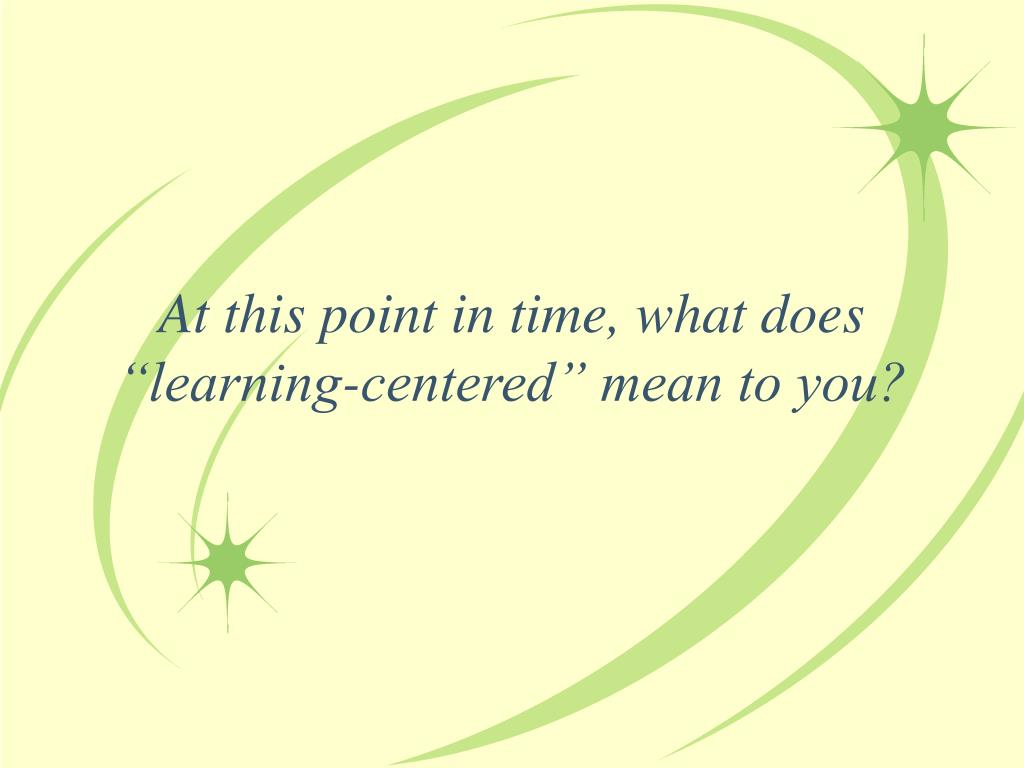 """At this point in time, what does """"learning-centered"""" mean to you?"""