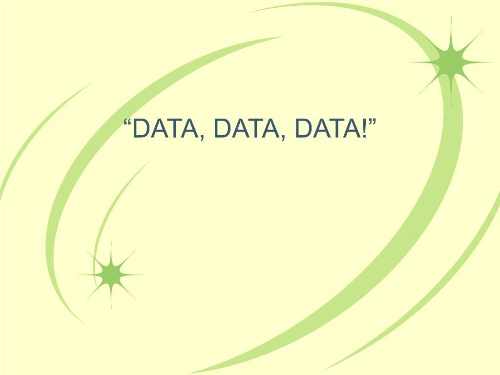 """""""DATA, DATA, DATA!"""""""