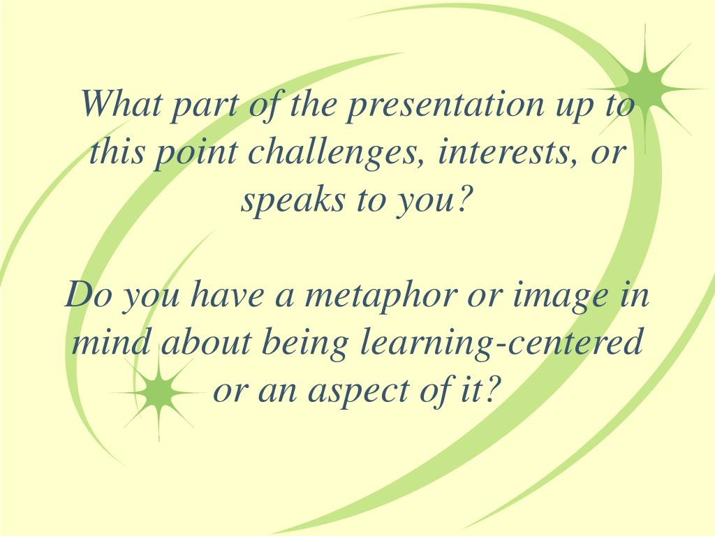 What part of the presentation up to this point challenges, interests, or speaks to you?