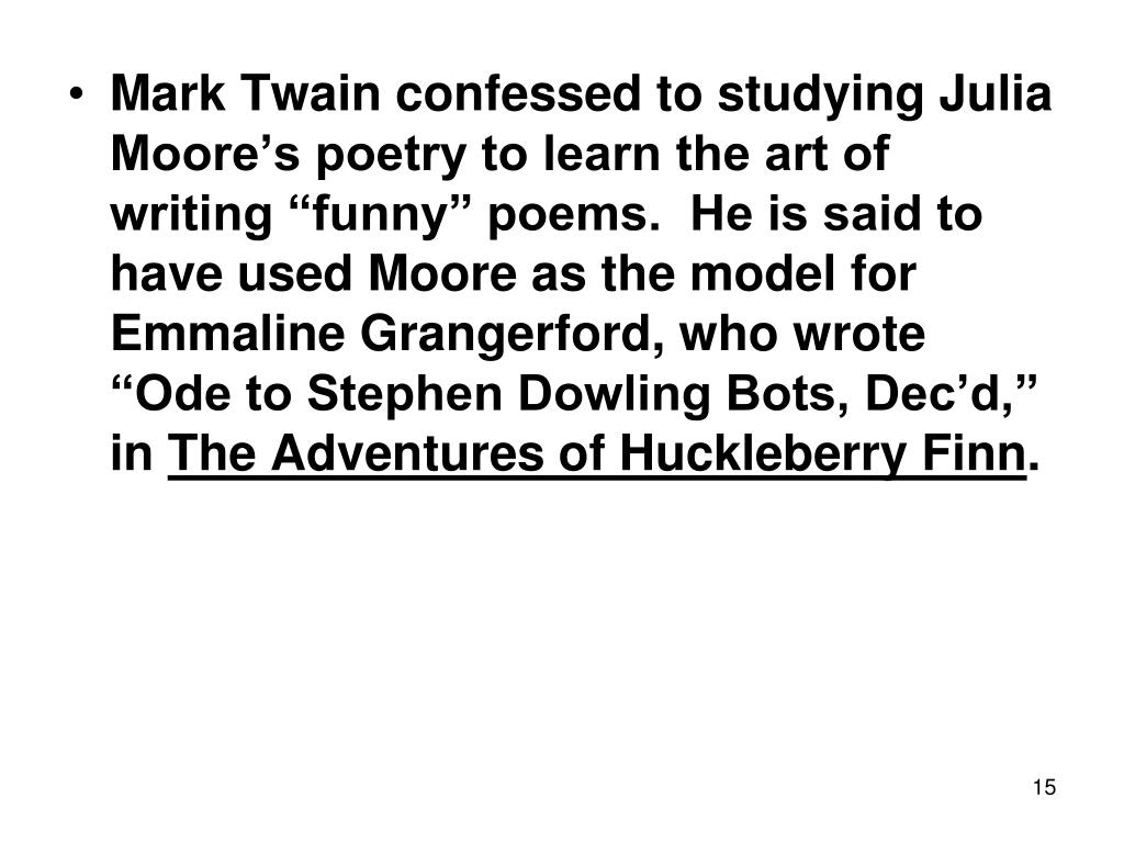 "Mark Twain confessed to studying Julia Moore's poetry to learn the art of writing ""funny"" poems.  He is said to have used Moore as the model for Emmaline Grangerford, who wrote ""Ode to Stephen Dowling Bots, Dec'd,"" in"