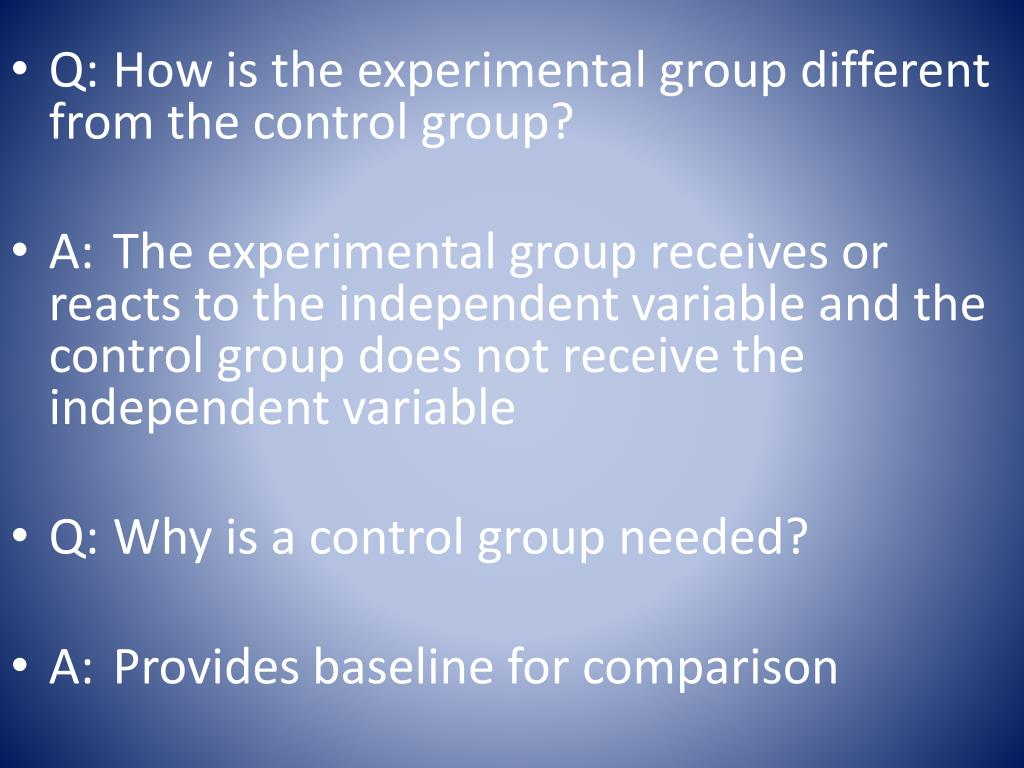 Q:	How is the experimental group different from the control group?
