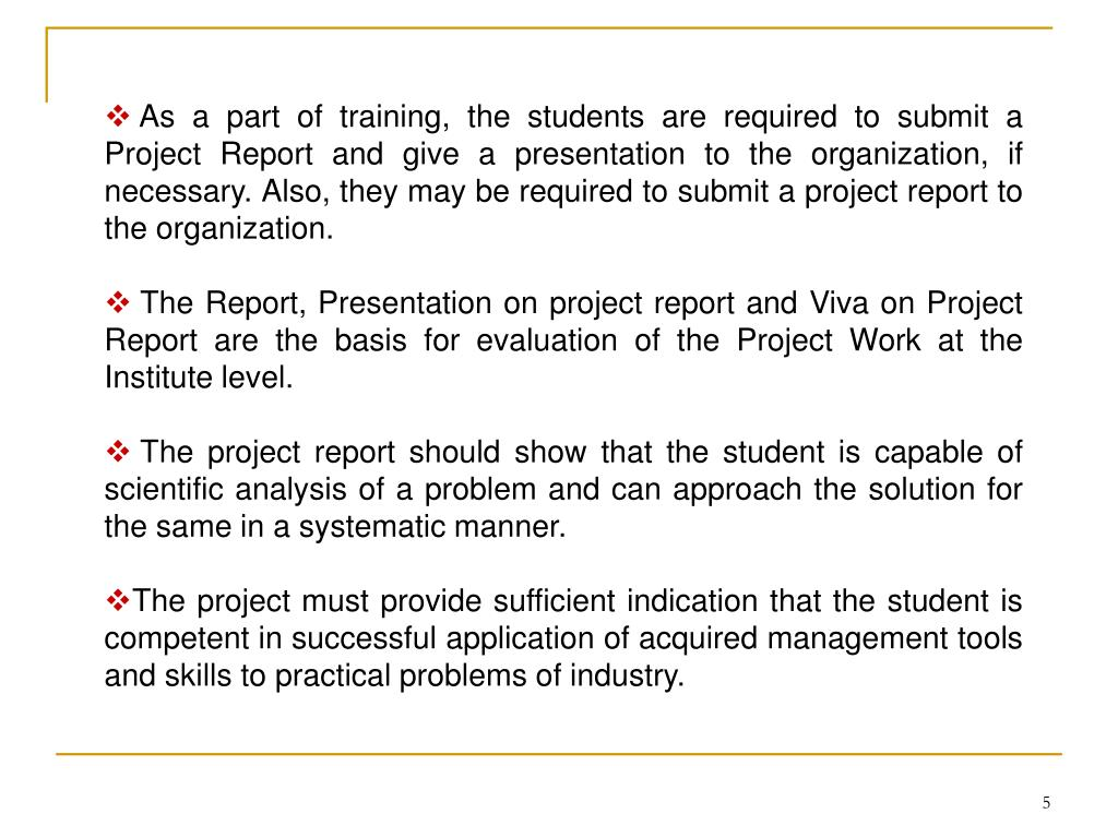 As a part of training, the students are required to submit a Project Report and give a presentation to the organization, if necessary. Also, they may be required to submit a project report to the organization.