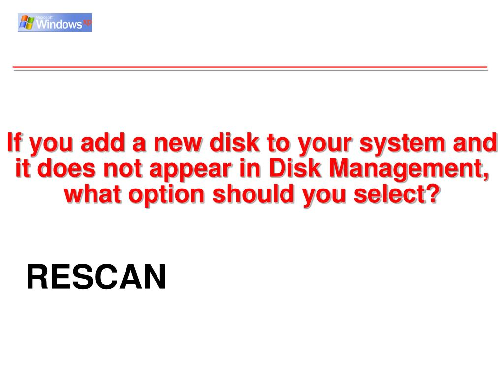 If you add a new disk to your system and it does not appear in Disk Management, what option should you select?