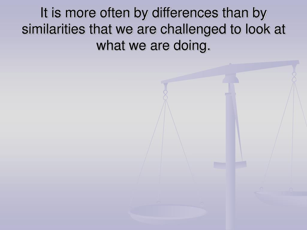 It is more often by differences than by similarities that we are challenged to look at what we are doing.