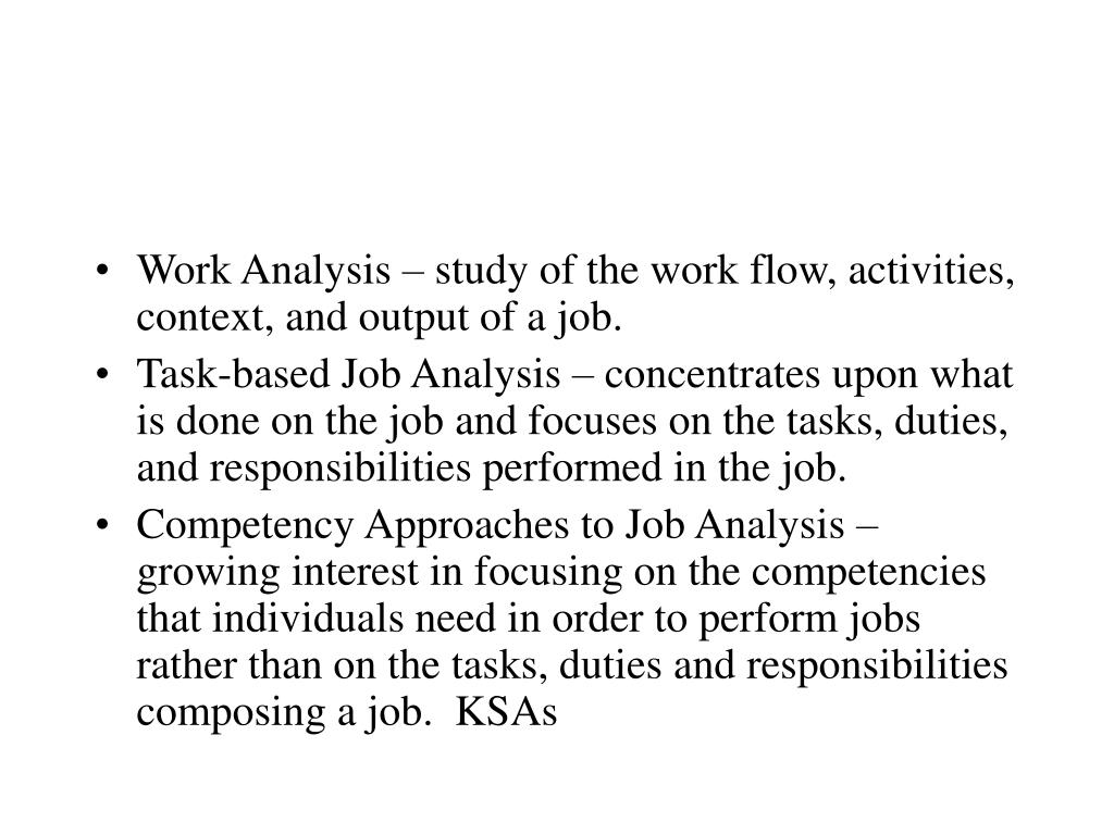 Work Analysis – study of the work flow, activities, context, and output of a job.
