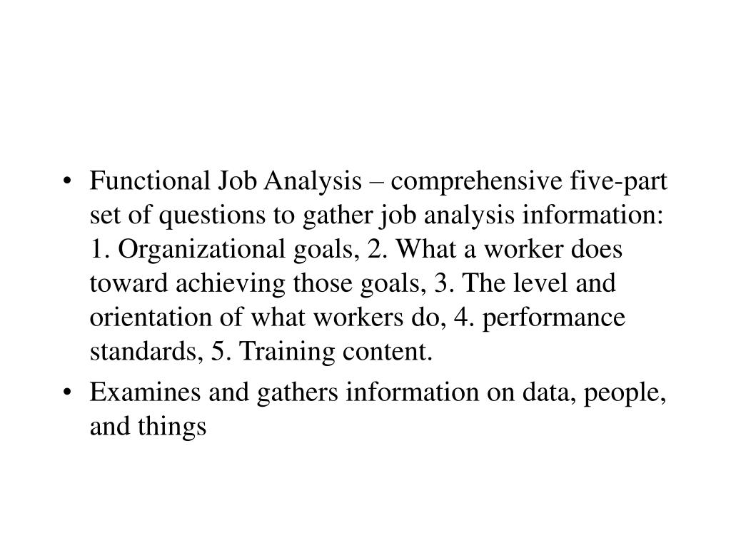 Functional Job Analysis – comprehensive five-part set of questions to gather job analysis information: 1. Organizational goals, 2. What a worker does toward achieving those goals, 3. The level and orientation of what workers do, 4. performance standards, 5. Training content.