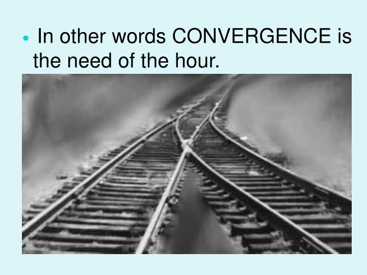 In other words CONVERGENCE is the need of the hour.