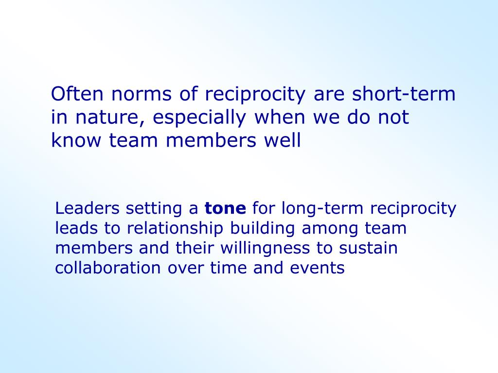 Often norms of reciprocity are short-term in nature, especially when we do not know team members well