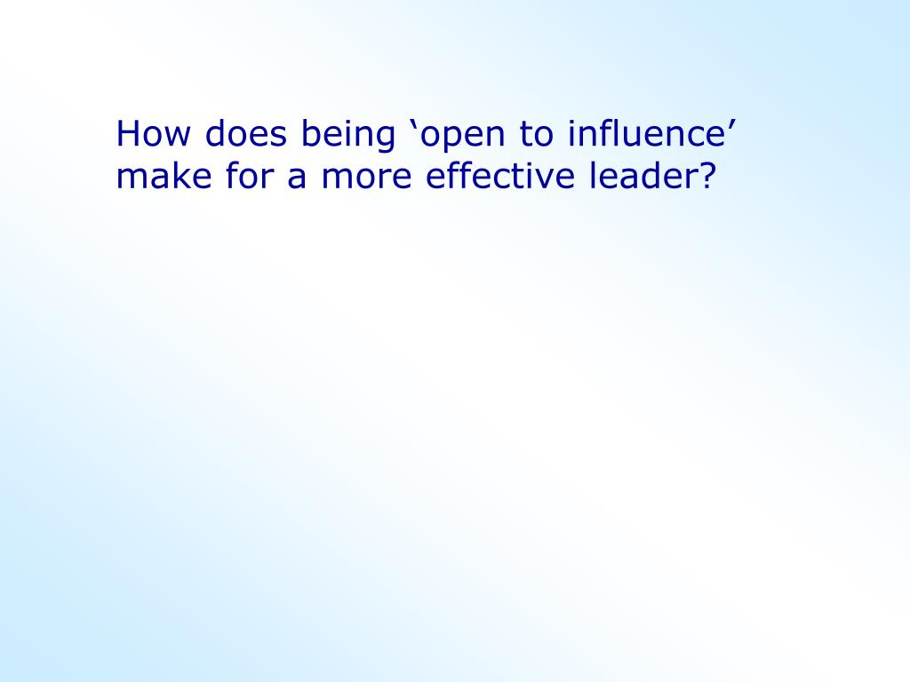 How does being 'open to influence' make for a more effective leader?