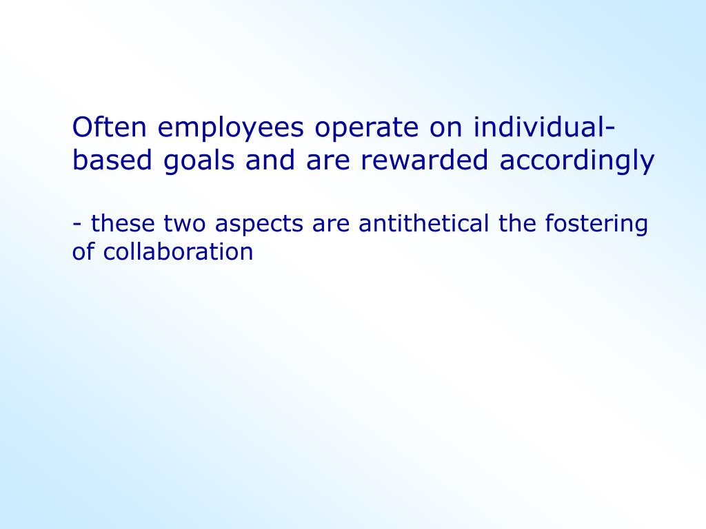 Often employees operate on individual-based goals and are rewarded accordingly