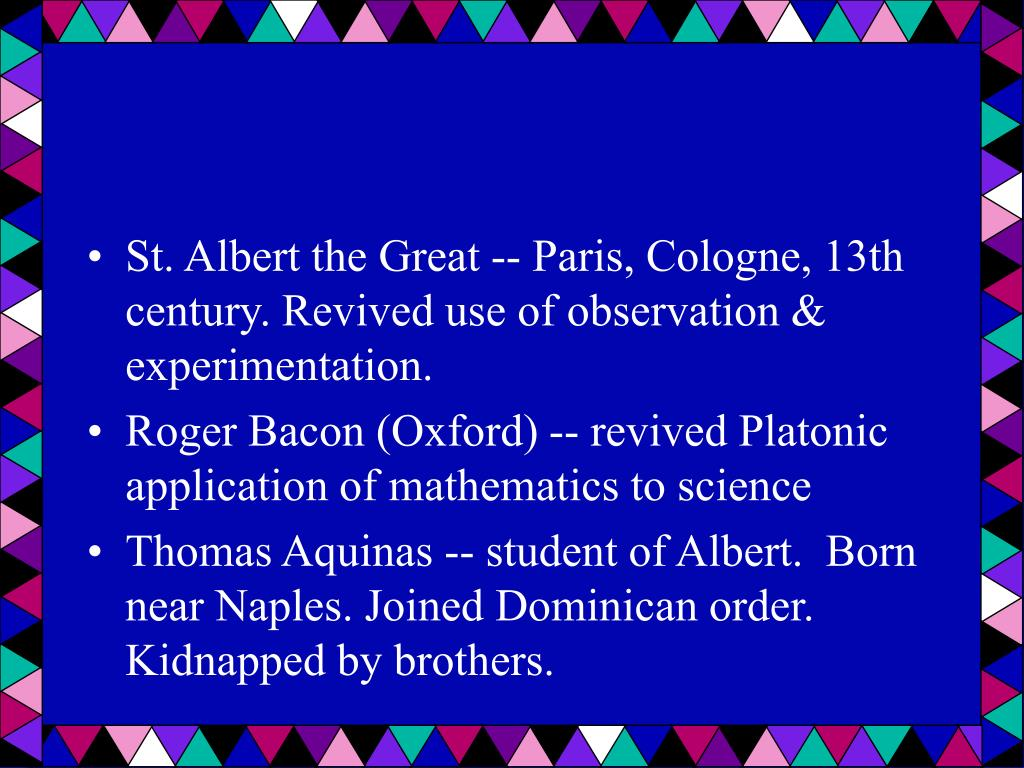 St. Albert the Great -- Paris, Cologne, 13th century. Revived use of observation & experimentation.