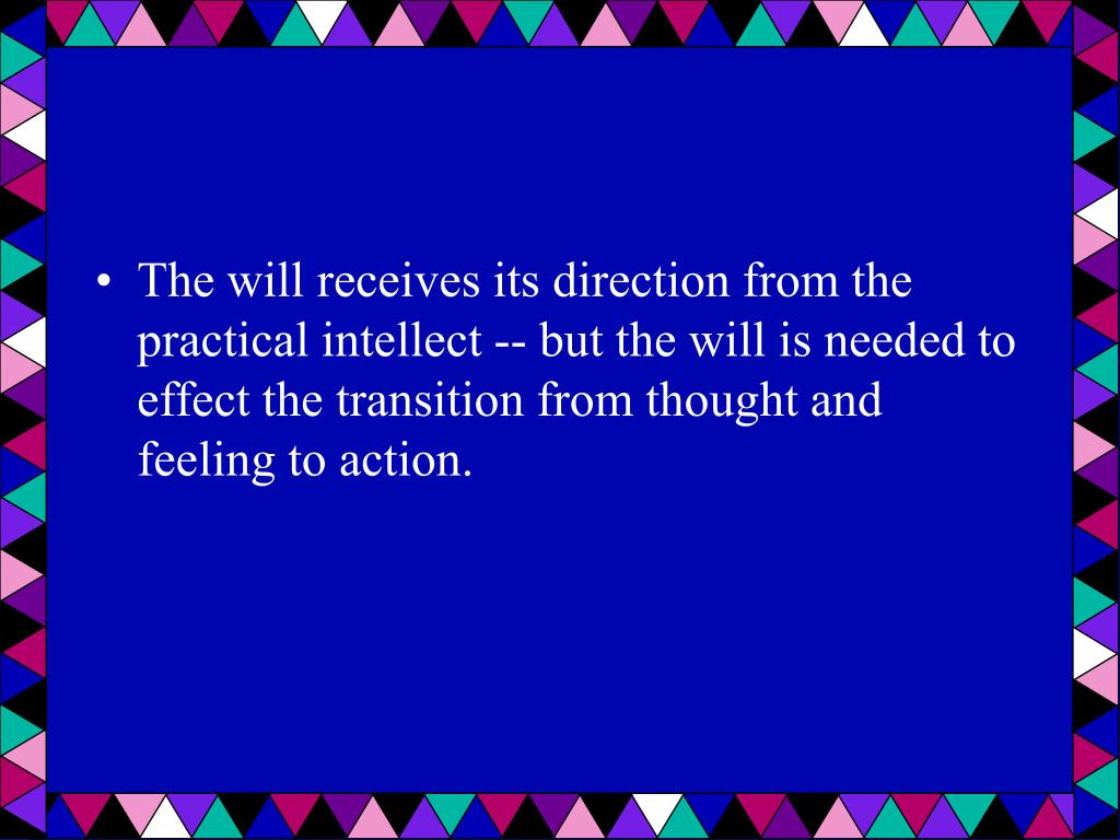 The will receives its direction from the practical intellect -- but the will is needed to effect the transition from thought and feeling to action.