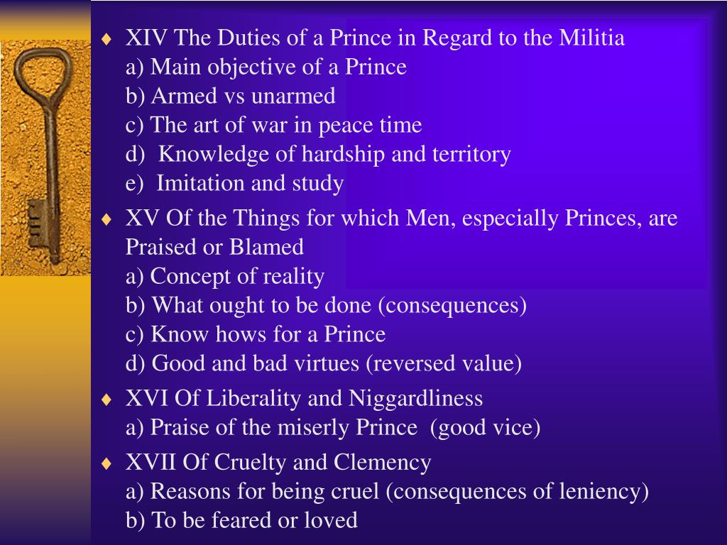 XIV The Duties of a Prince in Regard to the Militia            a) Main objective of a Prince                                                b) Armed vs unarmed                                                            c) The art of war in peace time                                              d)  Knowledge of hardship and territory                               e)  Imitation and study