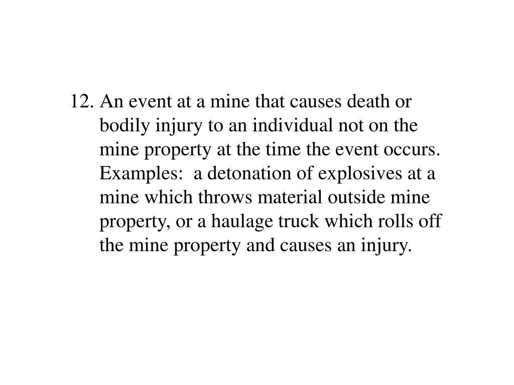 An event at a mine that causes death or bodily injury to an individual not on the mine property at the time the event occurs.  Examples:  a detonation of explosives at a mine which throws material outside mine property, or a haulage truck which rolls off the mine property and causes an injury.