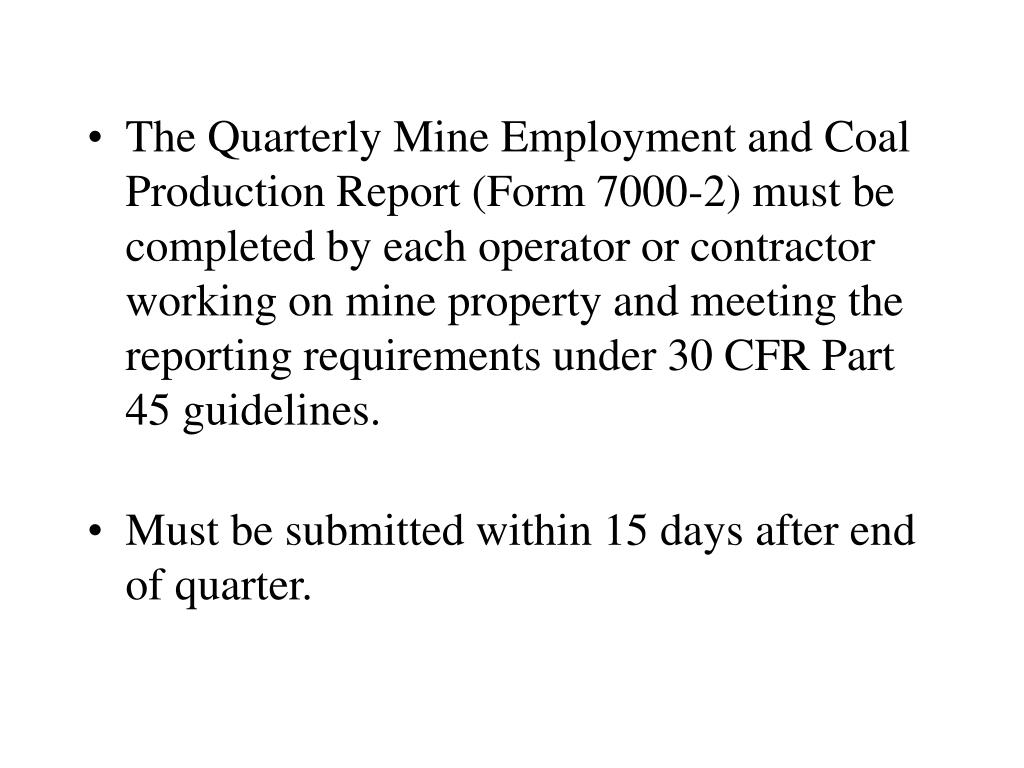 The Quarterly Mine Employment and Coal Production Report (Form 7000-2) must be completed by each operator or contractor working on mine property and meeting the reporting requirements under 30 CFR Part 45 guidelines.