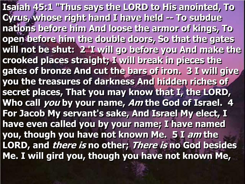 "Isaiah 45:1 ""Thus says the LORD to His anointed, To Cyrus, whose right hand I have held -- To subdue nations before him And loose the armor of kings, To open before him the double doors, So that the gates will not be shut:  2 'I will go before you And make the crooked places straight; I will break in pieces the gates of bronze And cut the bars of iron.  3 I will give you the treasures of darkness And hidden riches of secret places, That you may know that I, the LORD, Who call"