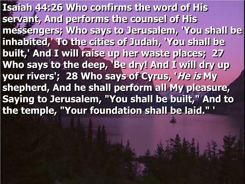 Isaiah 44:26 Who confirms the word of His servant, And performs the counsel of His messengers; Who says to Jerusalem, 'You shall be inhabited,' To the cities of Judah, 'You shall be built,' And I will raise up her waste places;  27 Who says to the deep, 'Be dry! And I will dry up your rivers';  28 Who says of Cyrus, '