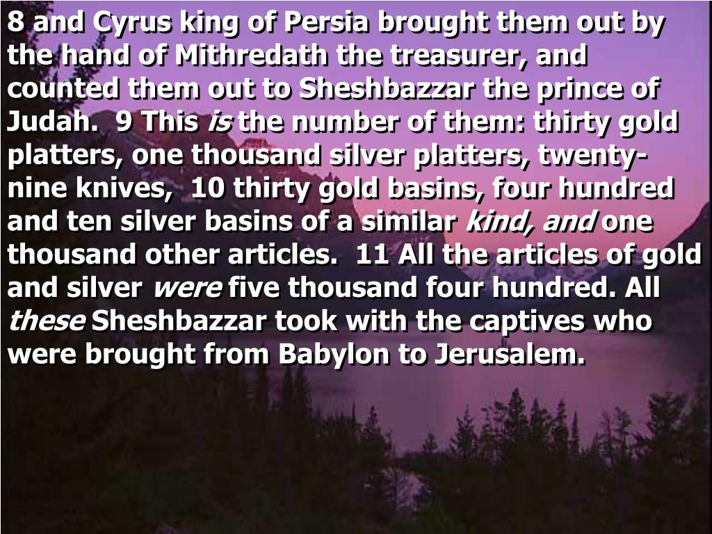 8 and Cyrus king of Persia brought them out by the hand of Mithredath the treasurer, and counted them out to Sheshbazzar the prince of Judah.  9 This