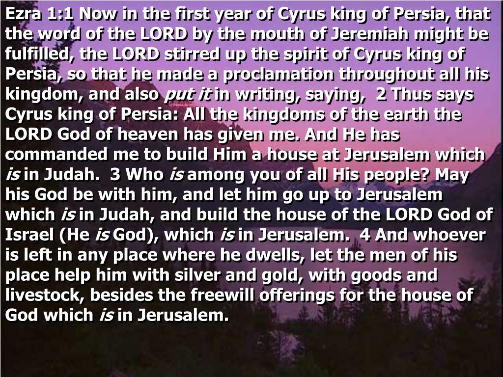 Ezra 1:1 Now in the first year of Cyrus king of Persia, that the word of the LORD by the mouth of Jeremiah might be fulfilled, the LORD stirred up the spirit of Cyrus king of Persia, so that he made a proclamation throughout all his kingdom, and also