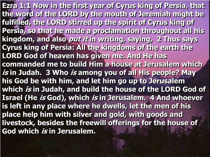 Ezra 1:1 Now in the first year of Cyrus king of Persia, that the word of the LORD by the mouth of Je...
