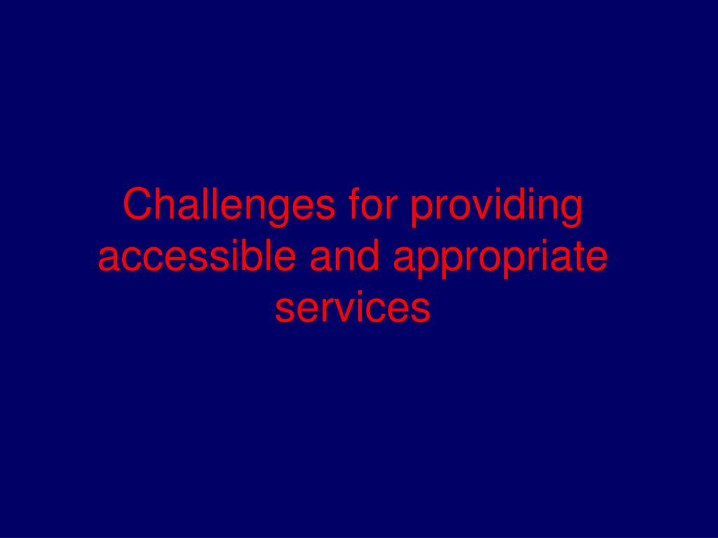 Challenges for providing accessible and appropriate services