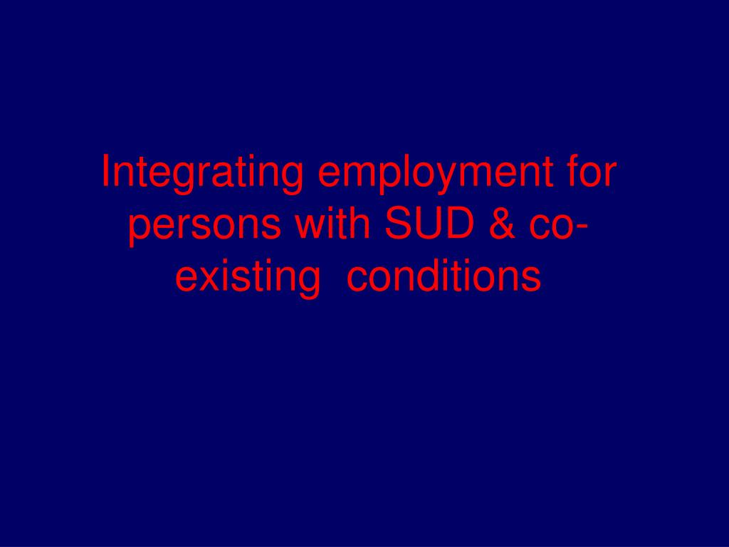 Integrating employment for persons with SUD & co-existing  conditions