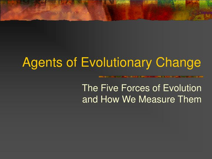 Agents of evolutionary change
