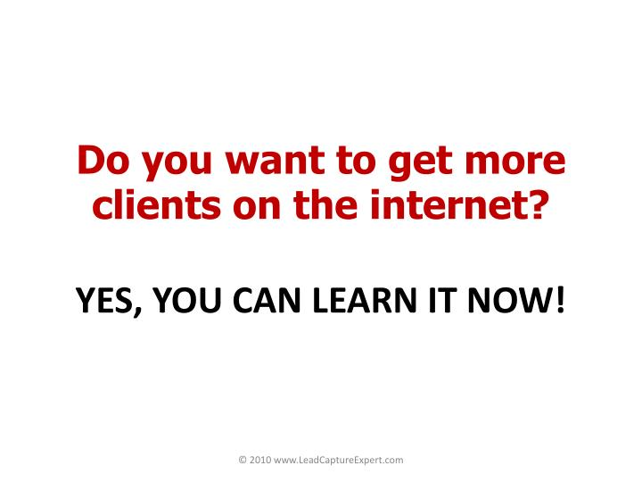 Do you want to get more clients on the internet yes you can learn it now