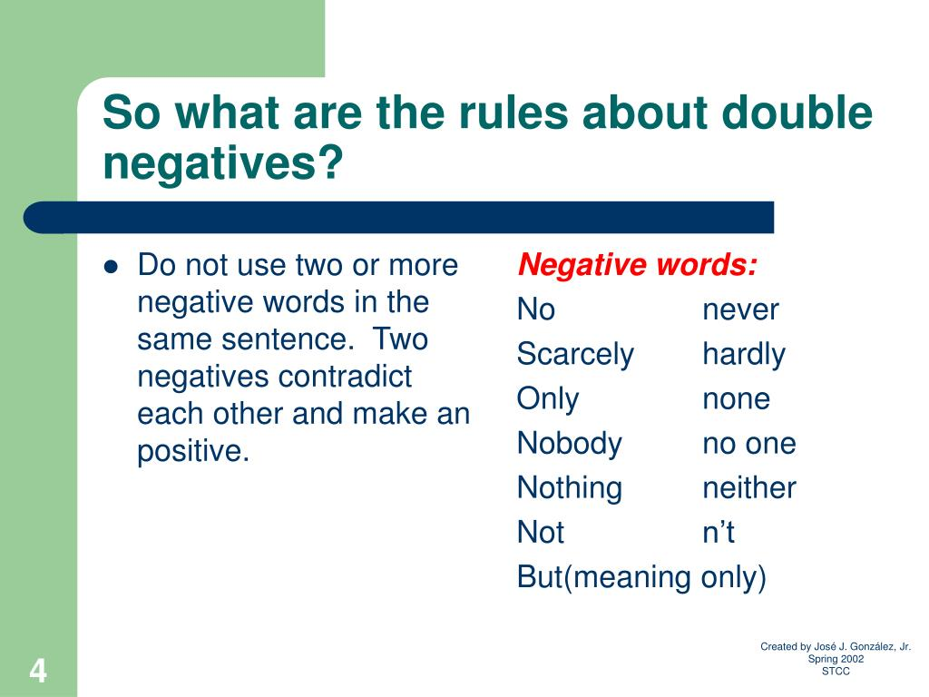 Do not use two or more negative words in the same sentence.  Two negatives contradict each other and make an positive.
