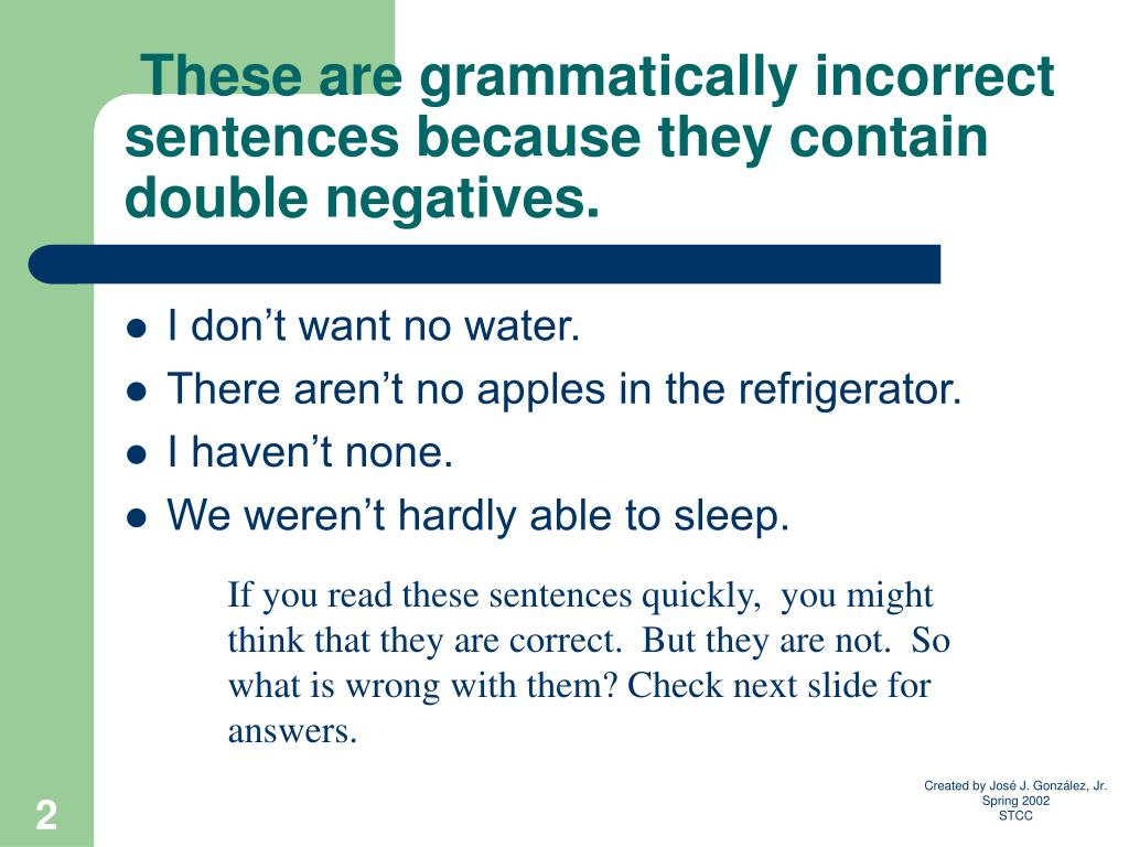 These are grammatically incorrect sentences because they contain double negatives.