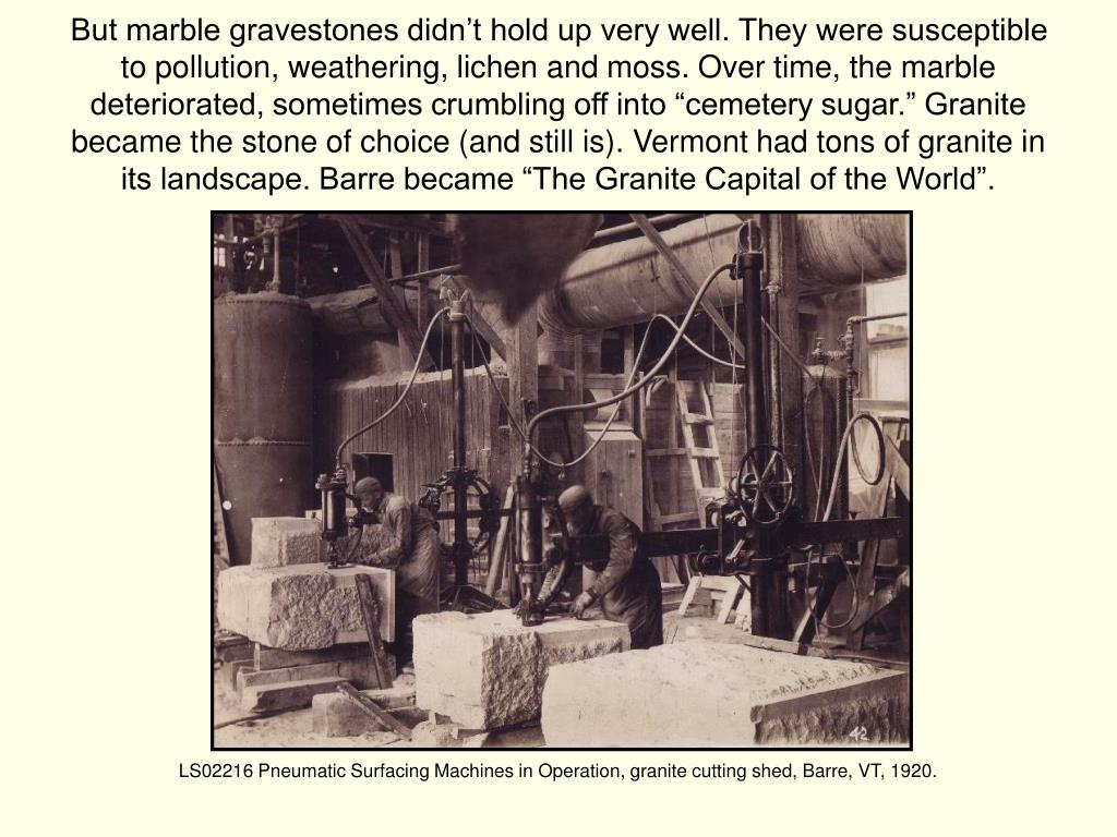 """But marble gravestones didn't hold up very well. They were susceptible to pollution, weathering, lichen and moss. Over time, the marble deteriorated, sometimes crumbling off into """"cemetery sugar."""" Granite became the stone of choice (and still is). Vermont had tons of granite in its landscape. Barre became """"The Granite Capital of the World""""."""
