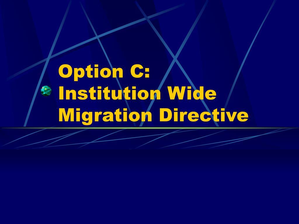 Option C: Institution Wide Migration Directive