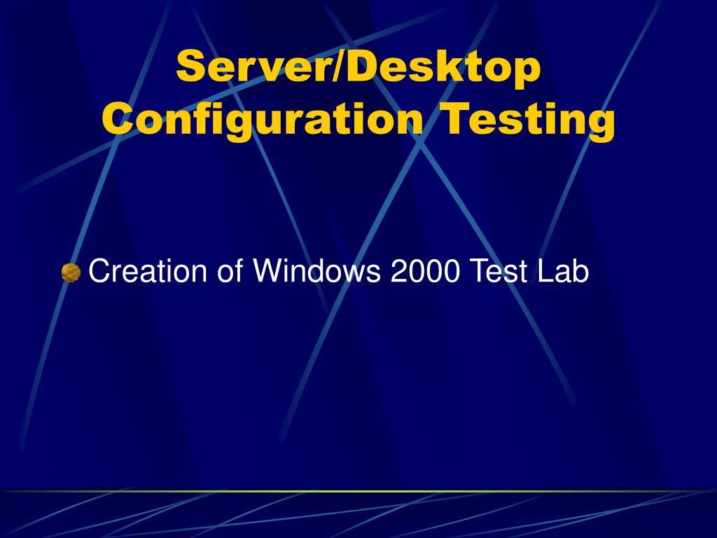 Server/Desktop Configuration Testing