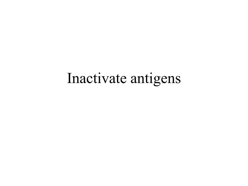 Inactivate antigens