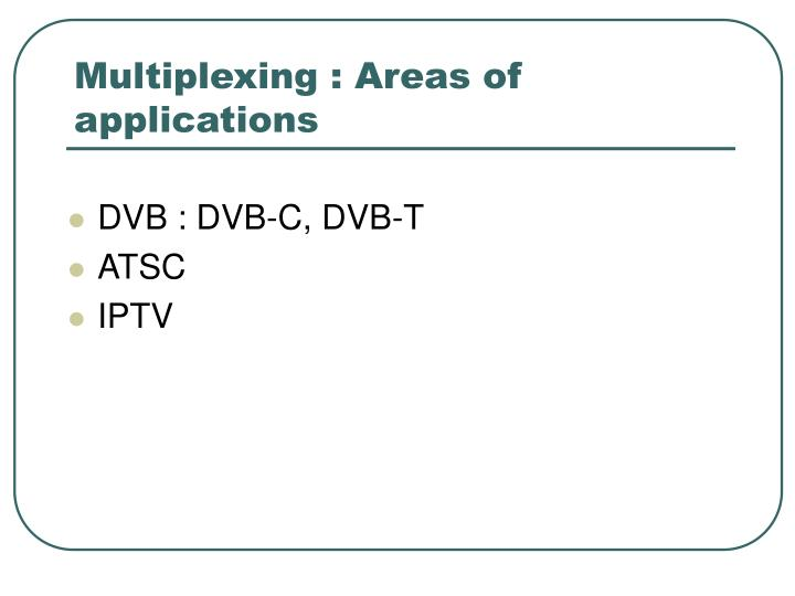 Multiplexing areas of applications