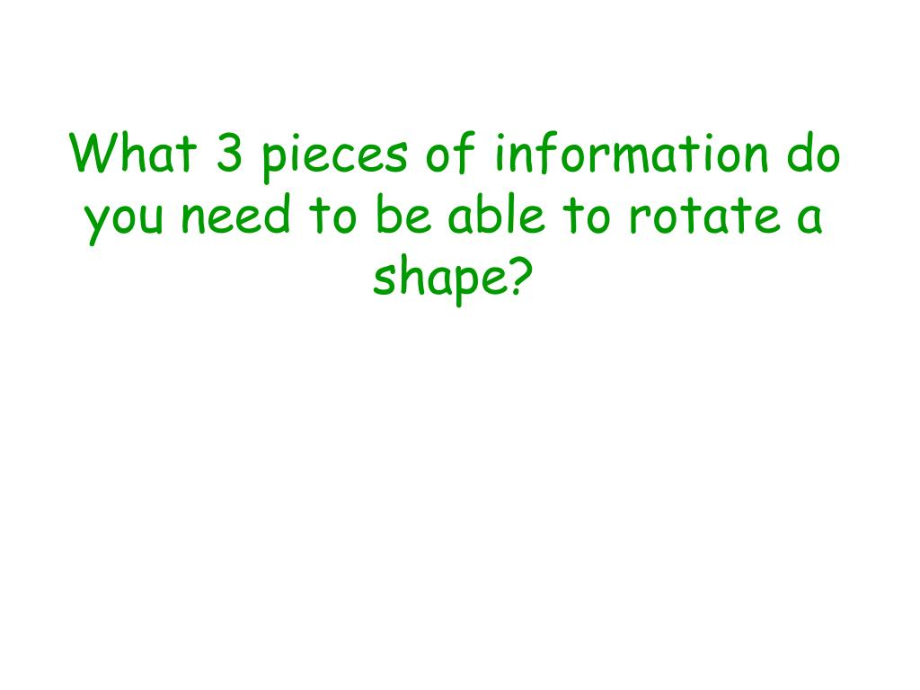 What 3 pieces of information do you need to be able to rotate a shape?