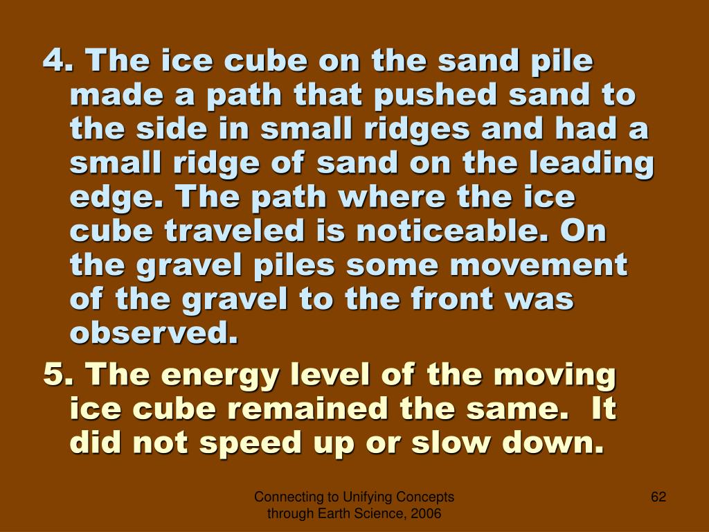 4. The ice cube on the sand pile made a path that pushed sand to the side in small ridges and had a small ridge of sand on the leading edge. The path where the ice cube traveled is noticeable. On the gravel piles some movement of the gravel to the front was observed.