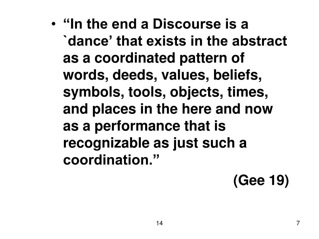 """In the end a Discourse is a `dance' that exists in the abstract as a coordinated pattern of words, deeds, values, beliefs, symbols, tools, objects, times, and places in the here and now as a performance that is recognizable as just such a coordination."""