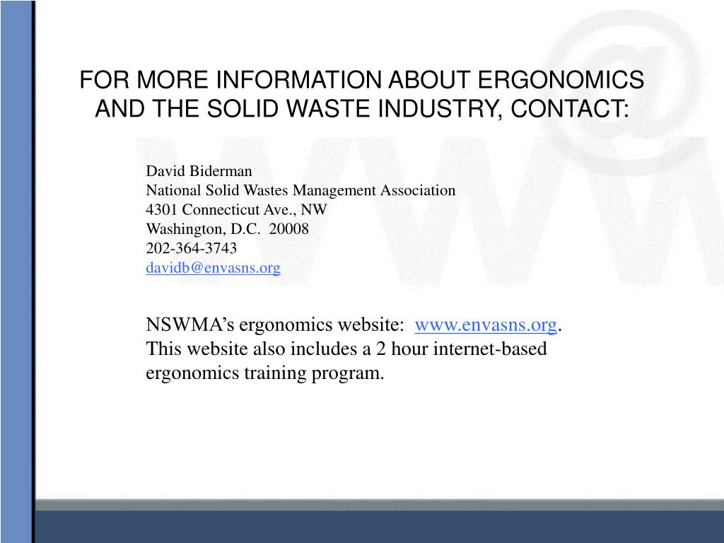 FOR MORE INFORMATION ABOUT ERGONOMICS AND THE SOLID WASTE INDUSTRY, CONTACT: