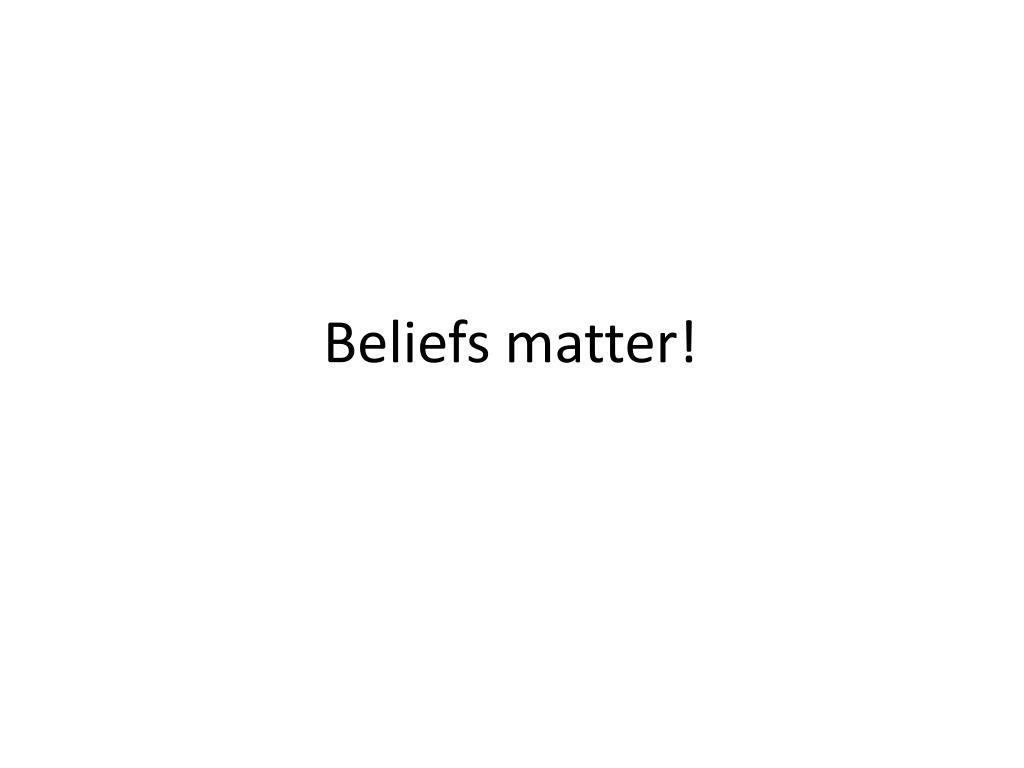 Beliefs matter!