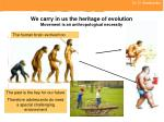 we carry in us the heritage of evolution movement is an anthropological necessity