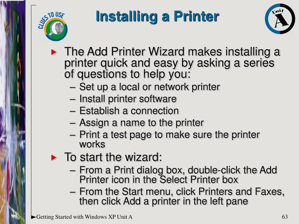 The Add Printer Wizard makes installing a printer quick and easy by asking a series of questions to help you: