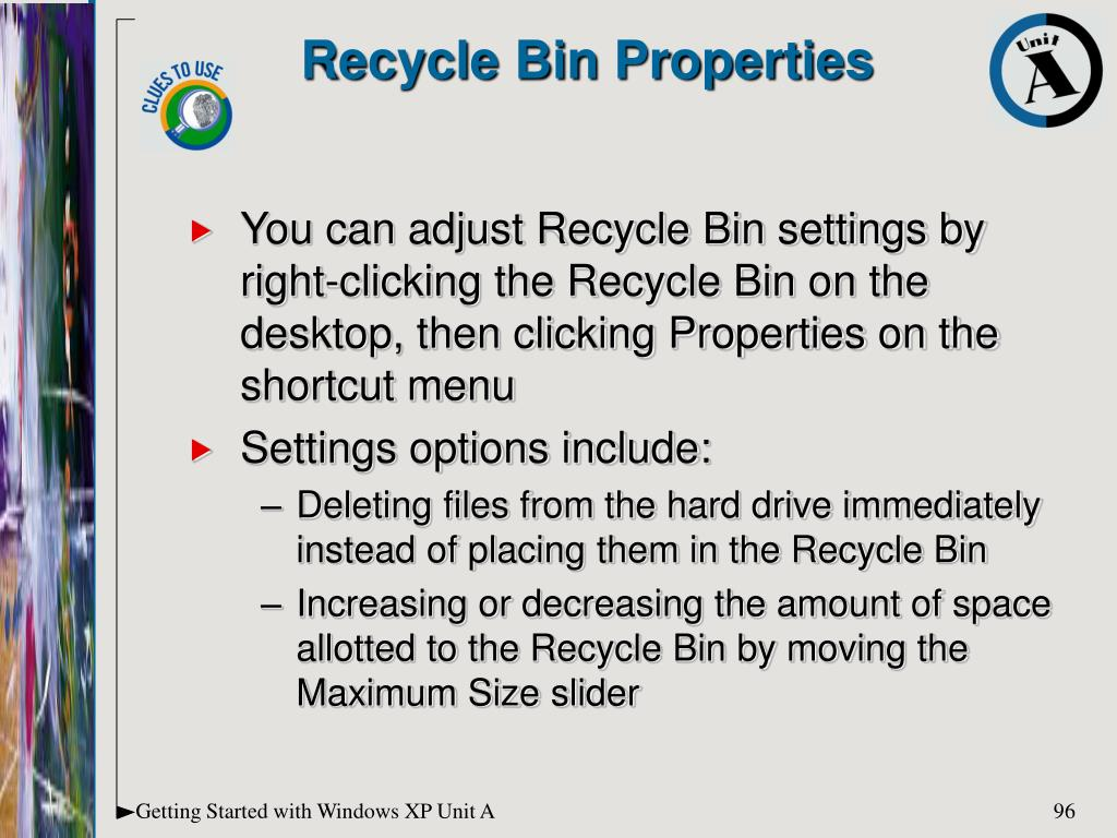 You can adjust Recycle Bin settings by right-clicking the Recycle Bin on the desktop, then clicking Properties on the shortcut menu